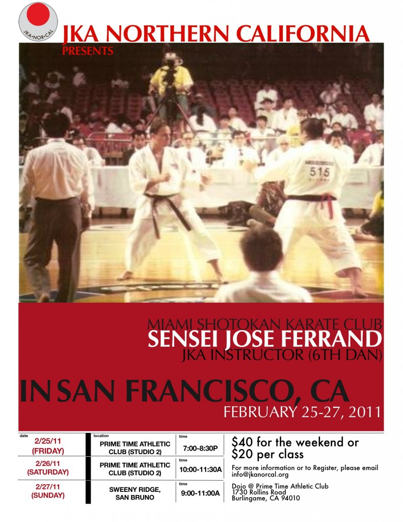 JKA Northern California presents Miami Shotokan Karate Club SENSEI JOSE FERRAND, JKA Instructor (6th Dan) in San Francisco, CA: February 25-27, 2011. Fri 2/25 7-8:30pm at PT Athletic Club (studio 2). Sat 2/26 10-11:30am, at PT Athletic Club (studio 2). Sun 2/27 9-11am at Sweeny Ridge, San Bruno. Cost is only $40 for the weekend or $20 per class! For more information, or to register, please email info at jkanorcal dot org.